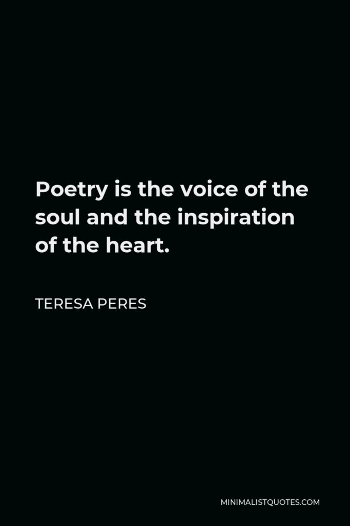 Teresa Peres Quote - Poetry is the voice of the soul and the inspiration of the heart.
