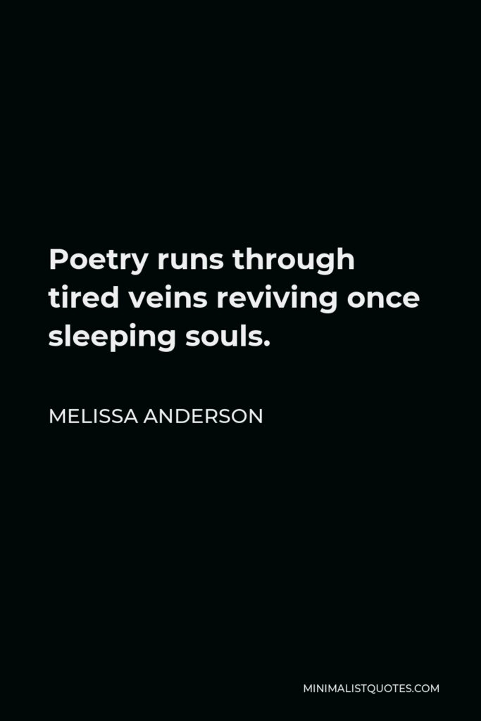 Melissa Anderson Quote - Poetry runs through tired veins reviving once sleeping souls.