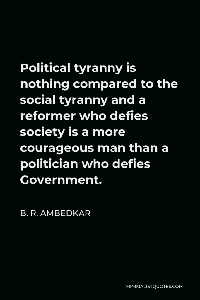 B. R. Ambedkar Quote - Political tyranny is nothing compared to the social tyranny and a reformer who defies society is a more courageous man than a politician who defies Government.