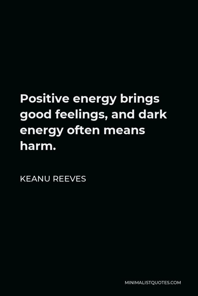 Keanu Reeves Quote - Positive energy brings good feelings, and dark energy often means harm.