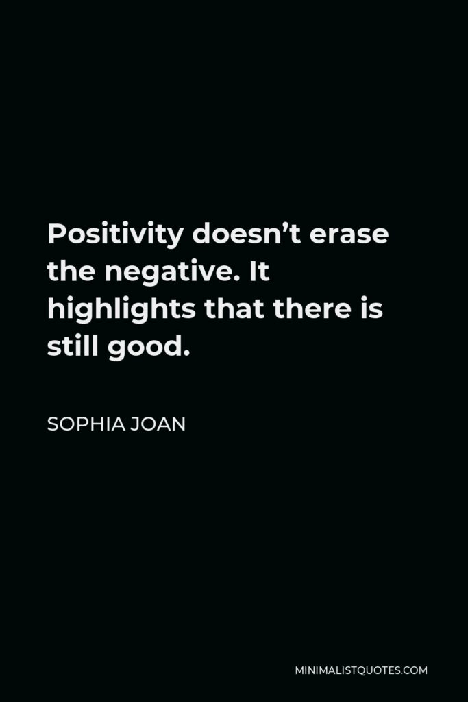 Sophia Joan Quote - Positivity doesn't erase the negative. It highlights that there is still good.
