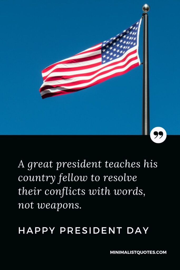 President Day Quote, Wish & Message With Image: A great presidentteaches his country fellow to resolve their conflicts with words, not weapons. Happy President Day!