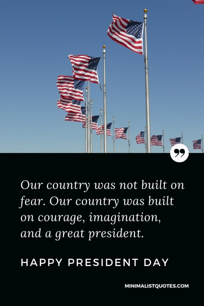 President Day Quote, Wish & Message With Image: Our country was not built on fear. Our country was built on courage, imagination, and a great president. Happy President Day!