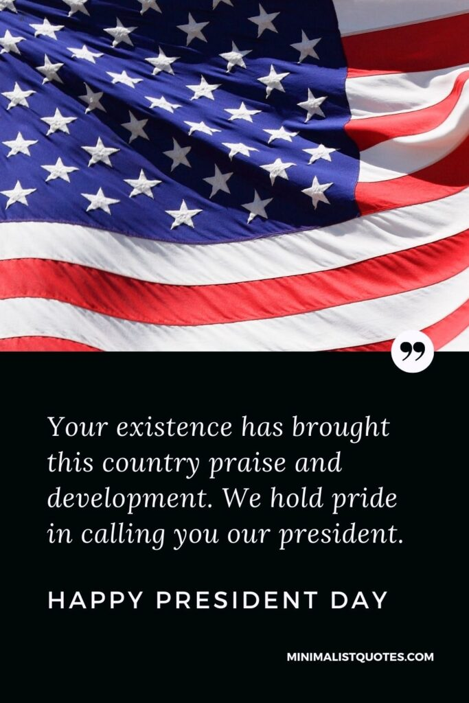 President Day Quote, Wish & Message With Image: Your existence has brought this country praise and development. We hold pride in calling you our president. Happy President Day!