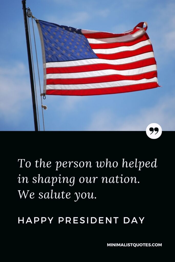 President Day Quote, Wish & Message With Image: To the person who helped in shaping our nation. We salute you. Happy President Day!