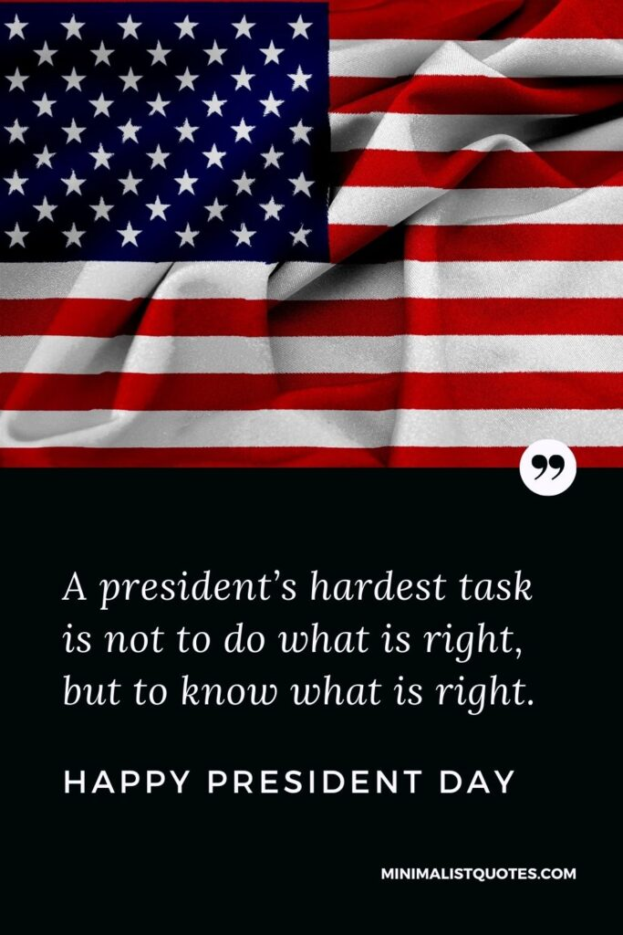President Day Quote, Wish & Message With Image: A president's hardest task is not to do what is right, but to know what is right. Happy President Day!