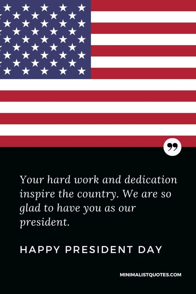 President Day Quote, Wish & Message With Image: Yourhard work and dedication inspire the country. We are so glad to have you as our president. Happy President Day!