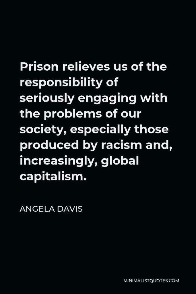 Angela Davis Quote - Prison relieves us of the responsibility of seriously engaging with the problems of our society, especially those produced by racism and, increasingly, global capitalism.
