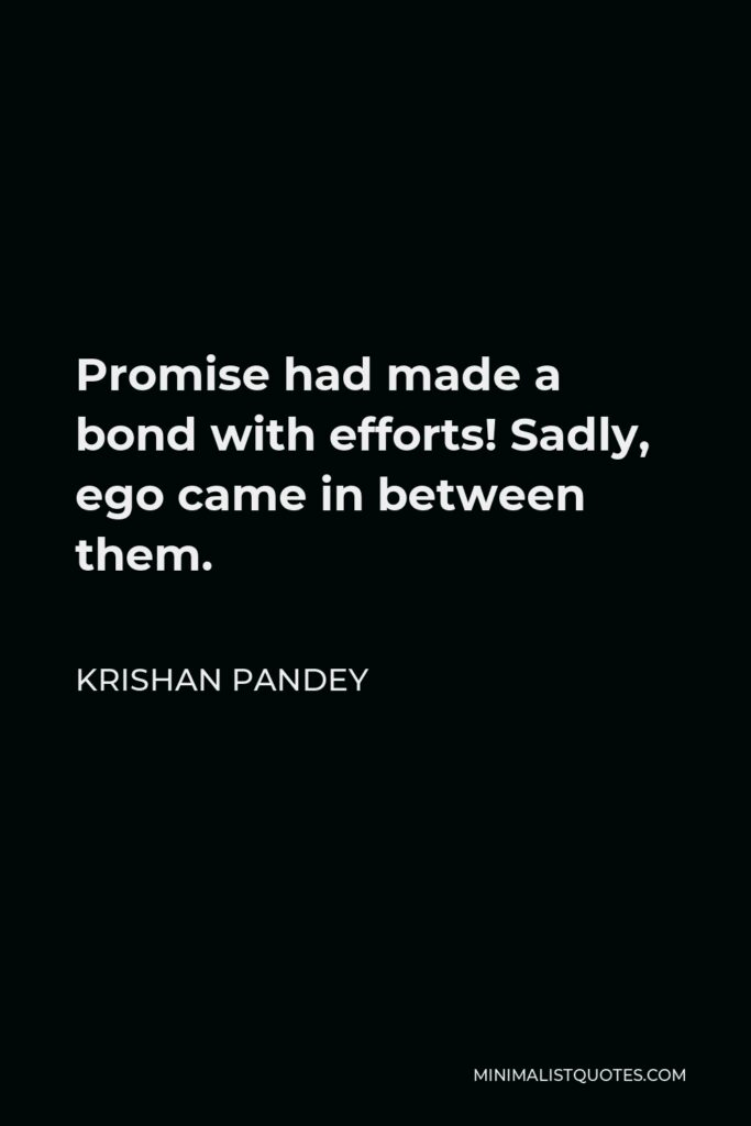 Krishan Pandey Quote - Promise had made a bond with efforts! Sadly, ego came in between them.