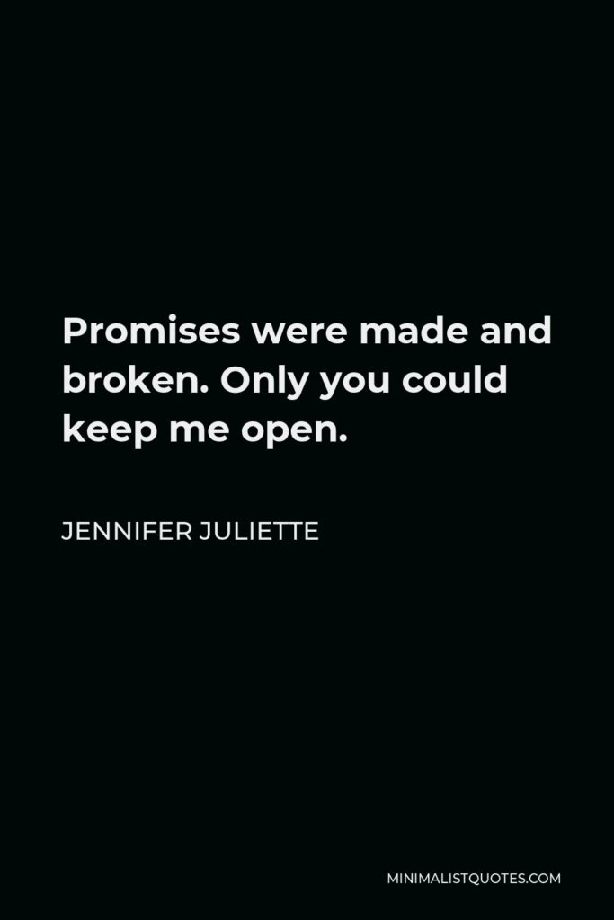 Jennifer Juliette Quote - Promises were made and broken.Only you could keep me open.