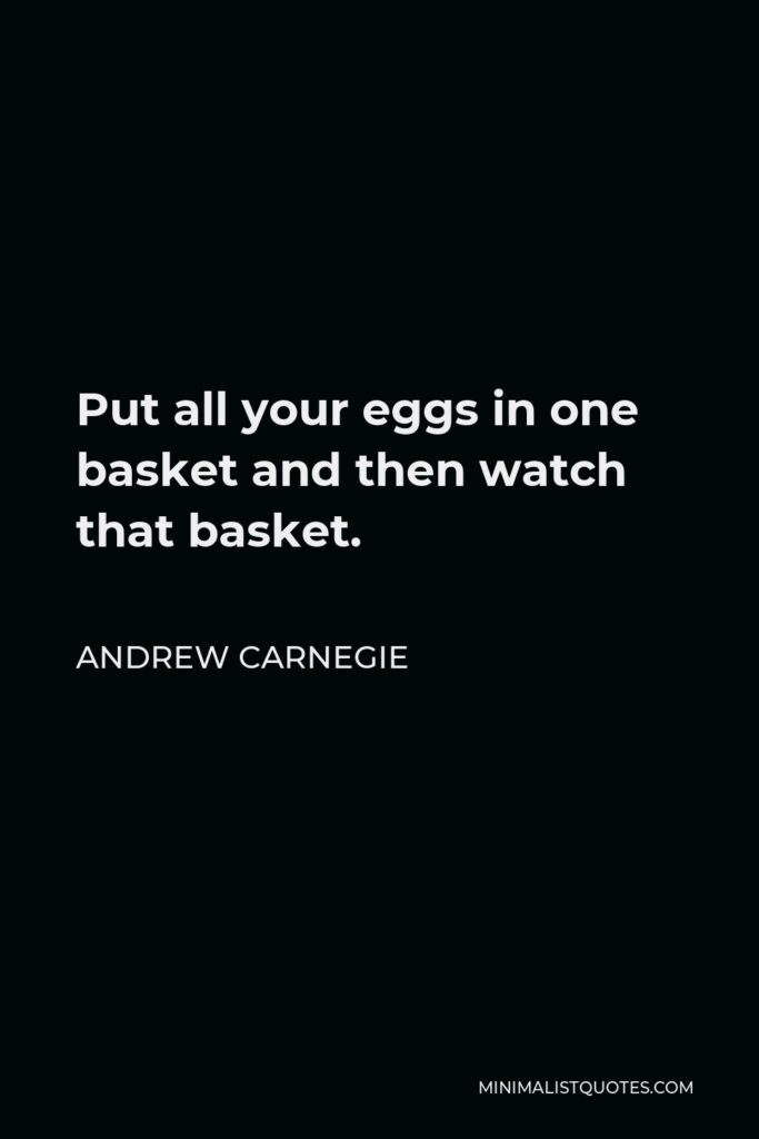Andrew Carnegie Quote - Put all your eggs in one basket and then watch that basket.