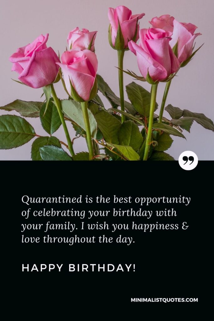 Quarantine Birthday Quote, Wish & Message: Quarantined is the best opportunity of celebrating your birthday with your family. I wish you happiness & love throughout the day. Happy Birthday!