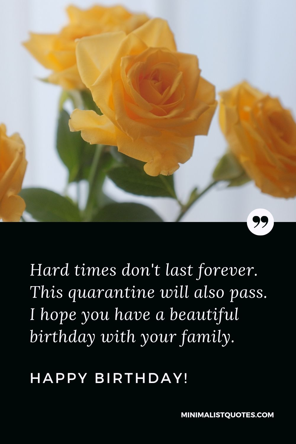 Quarantine Birthday Quote, Wish & Message With Image: Hard times don't last forever. This quarantine will also pass. I hope you have a beautiful birthday with your family. Happy Birthday!