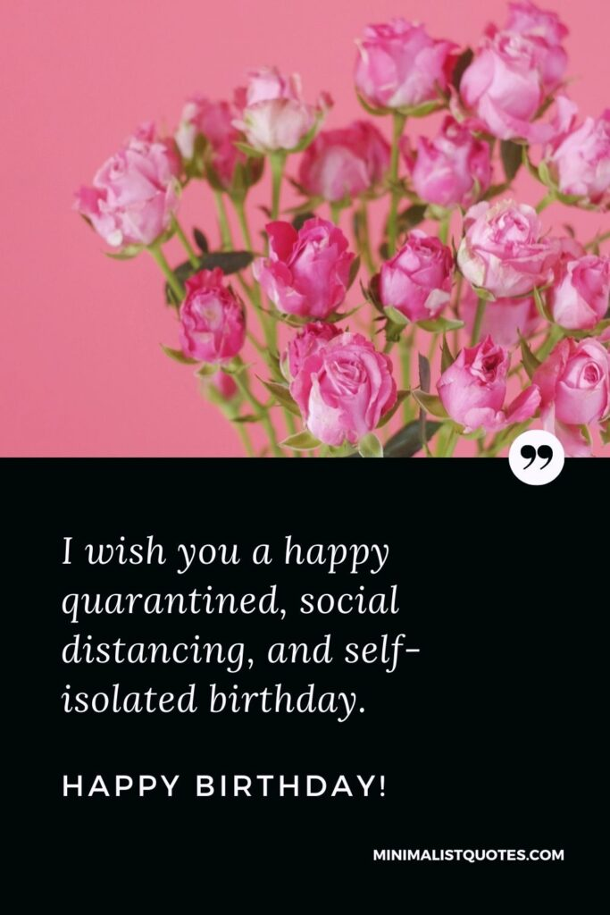 Quarantine Birthday Quote, Wish & Message With Image: I wish you a happy quarantined, social distancing, and self-isolated birthday. Happy Birthday!