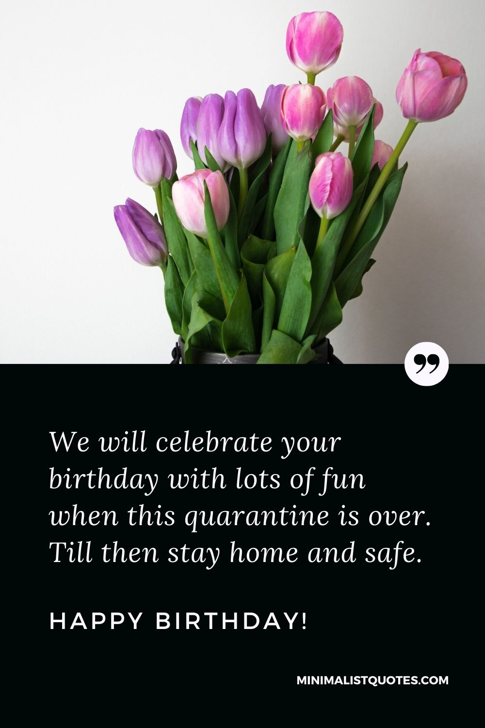 Quarantine Birthday Quote, Wish & Message With Image: We will celebrate your birthday with lots of fun when this quarantine is over. Till then stay home and safe. Happy Birthday!