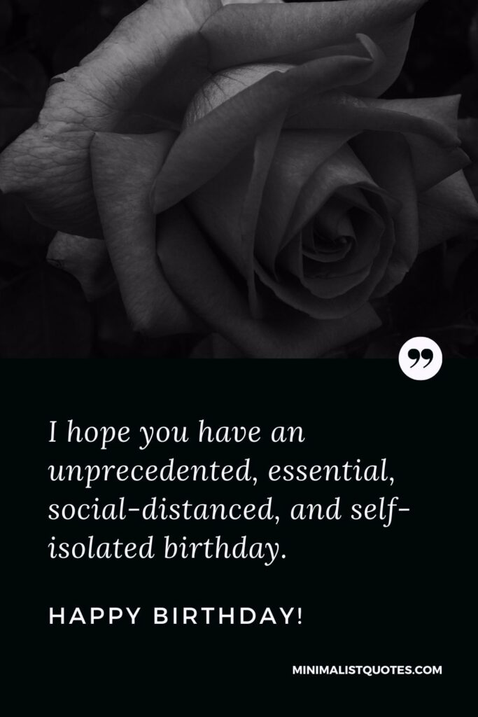 Quarantine Birthday Quote, Wish & Message With Image: I hope you have an unprecedented, essential, social-distanced, and self-isolated birthday. Happy Birthday!