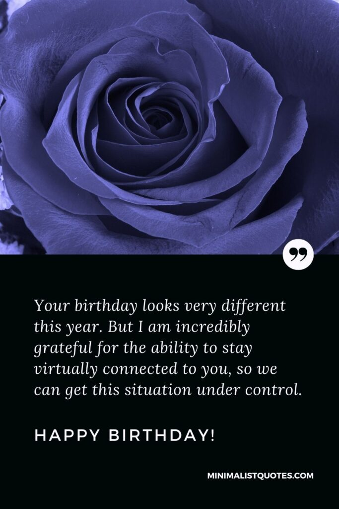 Quarantine Birthday quote, Wish & Quote With Image: Your birthday looks very different this year. But I am incredibly grateful for the ability to stay virtually connected to you, so we can get this situation under control. Happy Birthday!