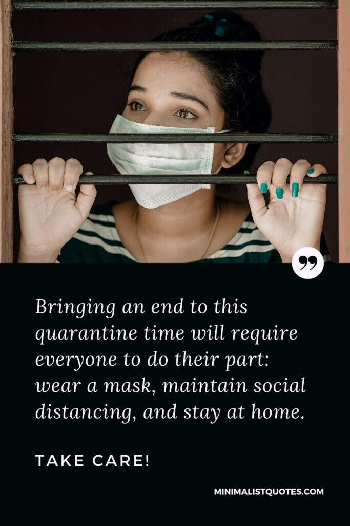 Quarantine Quote, Wish & Message With Image: Bringing an end to this quarantine time will require everyone to do their part: wear a mask, maintain social distancing, and stay at home. Take care!