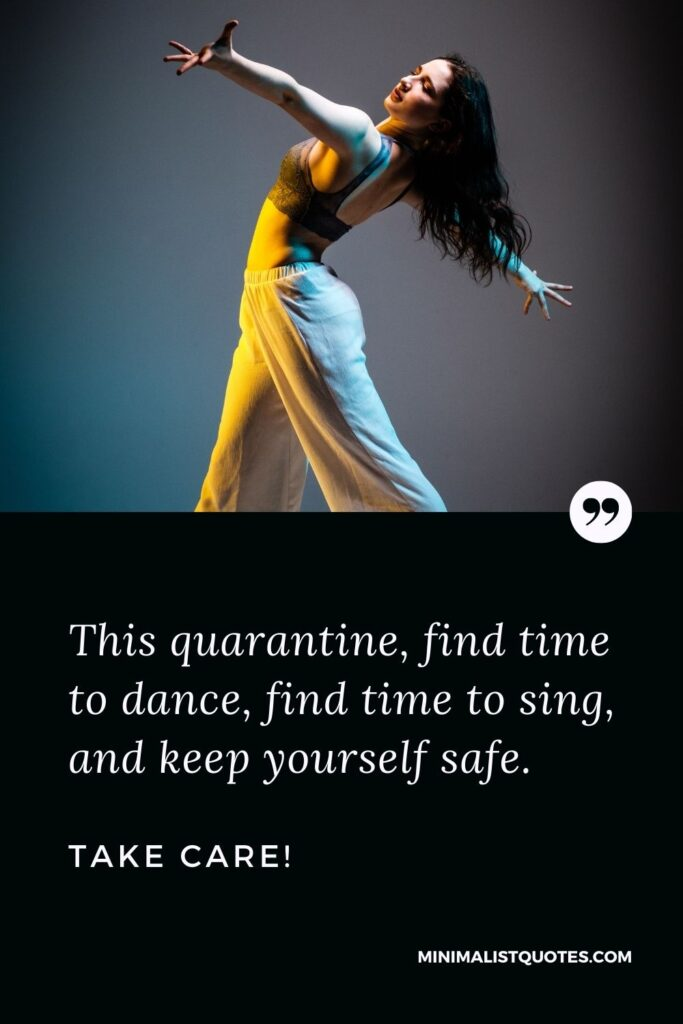 Quarantine Quote, Wish & Message With Image: This quarantine, find time to dance, find time to sing and keep yourself safe. Take Care!