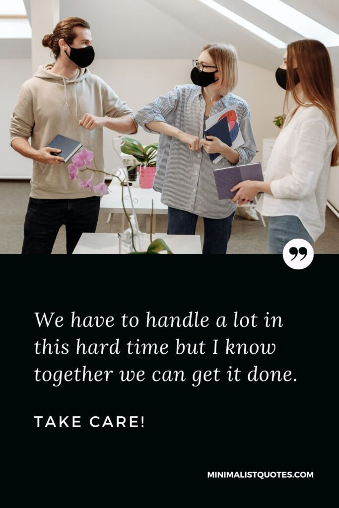 Quarantine Quote, Wish & Message With Image: We have to handle a lot in this hard time but I know together we can get it done. Take Care!