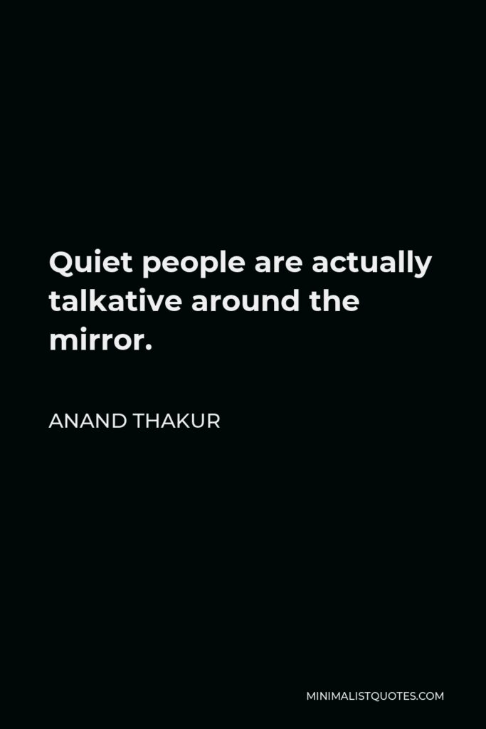 Anand Thakur Quote - Quiet people are actually talkative around the mirror.
