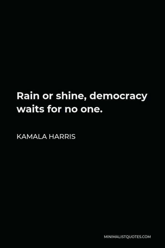 Kamala Harris Quote - Rain or shine, democracy waits for no one.