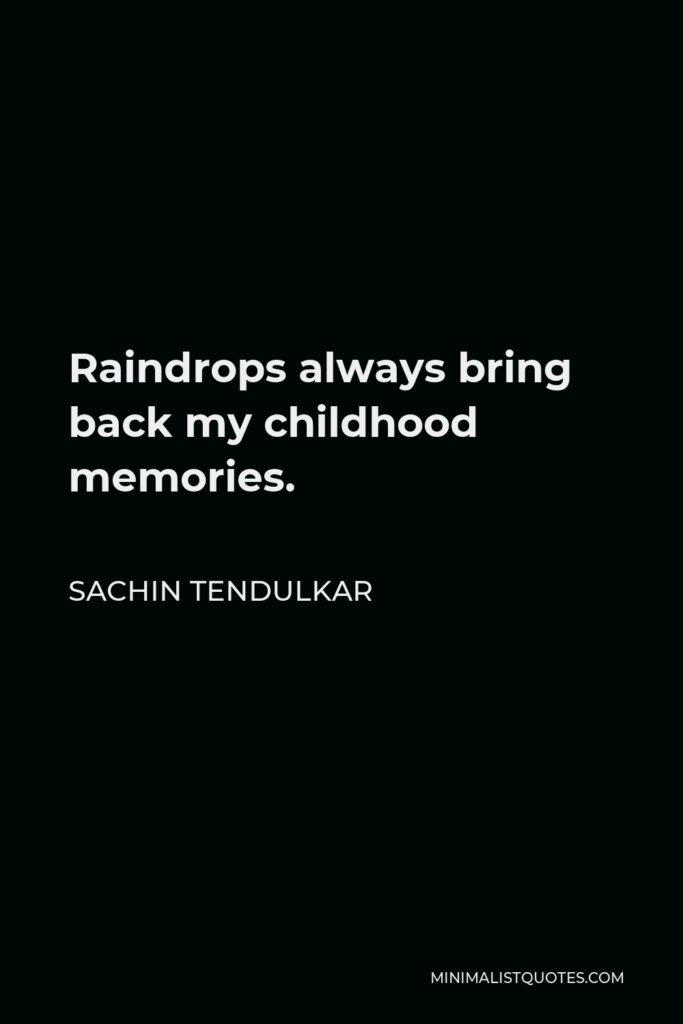 Sachin Tendulkar Quote - Raindrops always bring back my childhood memories.