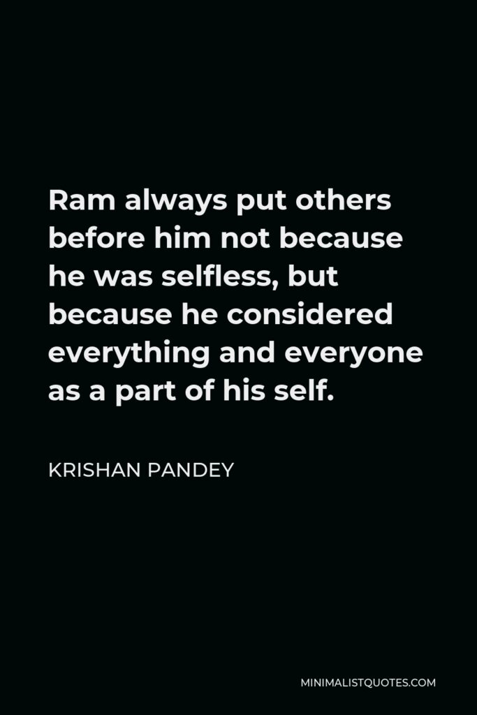 Krishan Pandey Quote - Ram always put others before him not because he was selfless, but because he considered everything and everyone as a part of his self.