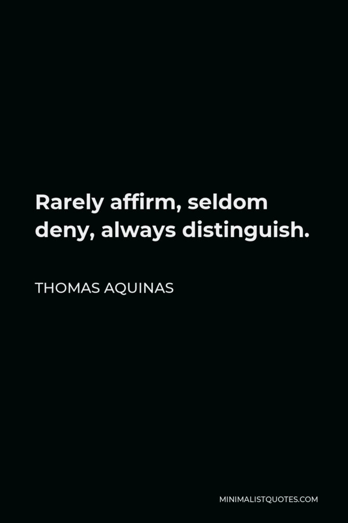 Thomas Aquinas Quote - Rarely affirm, seldom deny, always distinguish.