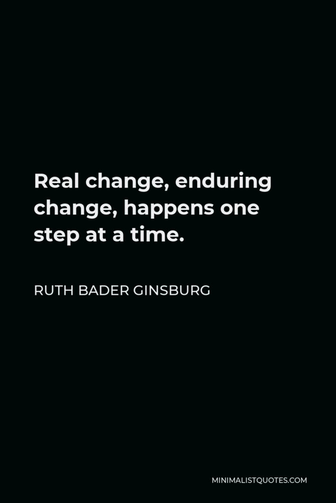 Ruth Bader Ginsburg Quote - Real change, enduring change, happens one step at a time.
