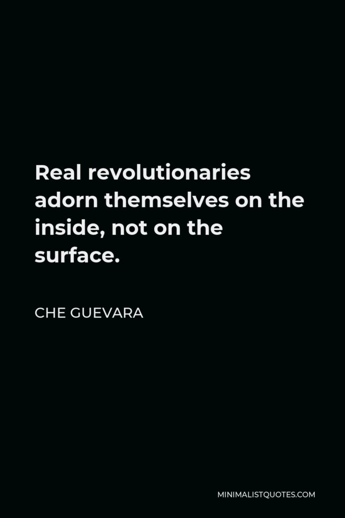 Che Guevara Quote - Real revolutionaries adorn themselves on the inside, not on the surface.