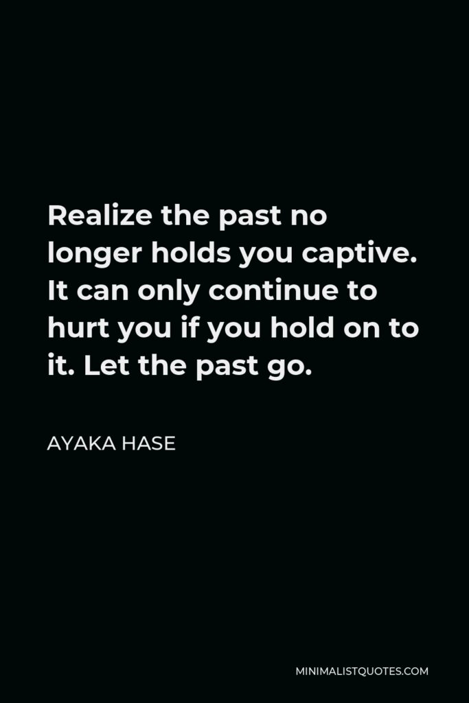 Ayaka Hase Quote - Realize the past no longer holds you captive. It can only continue to hurt you if you hold on to it. Let the past go.