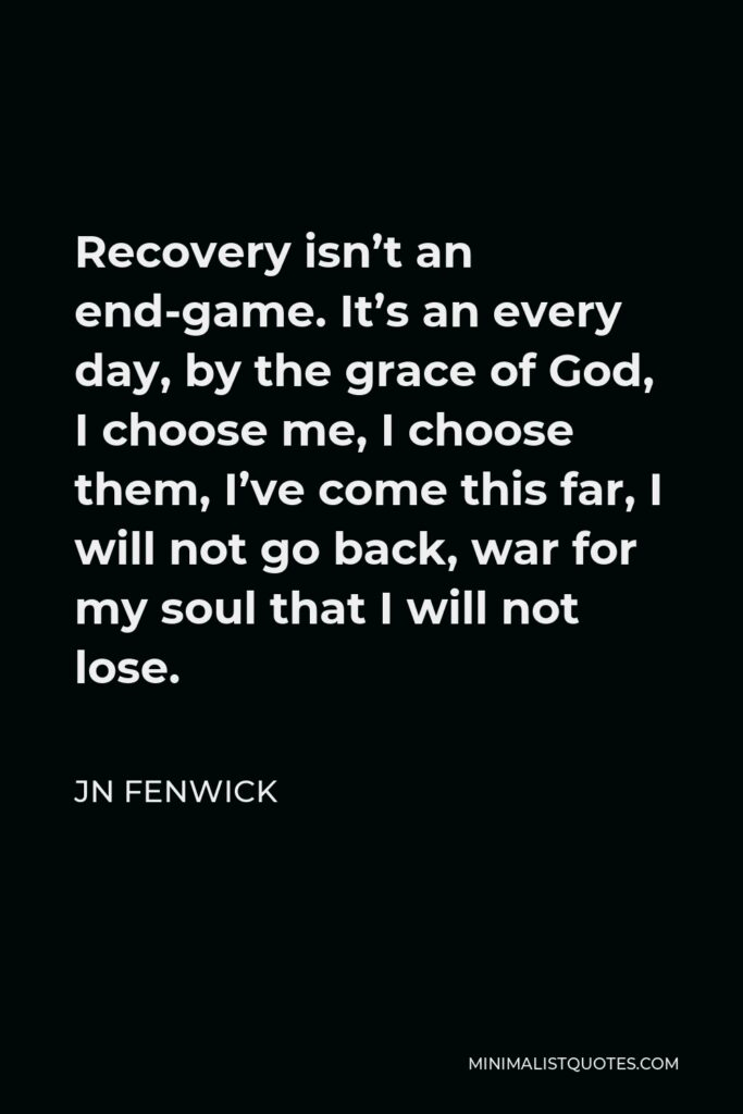 JN Fenwick Quote - Recovery isn't an end-game. It's an every day, by the grace of God, I choose me, I choose them, I've come this far, I will not go back, war for my soul that I will not lose.