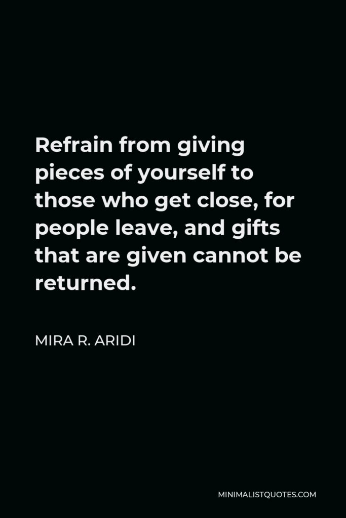 Mira R. Aridi Quote - Refrain from giving pieces of yourself to those who get close, for people leave, and gifts that are given cannot be returned.