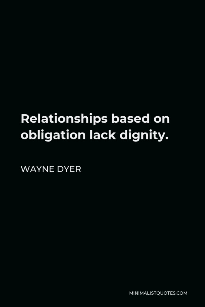 Wayne Dyer Quote - Relationships based on obligation lack dignity.