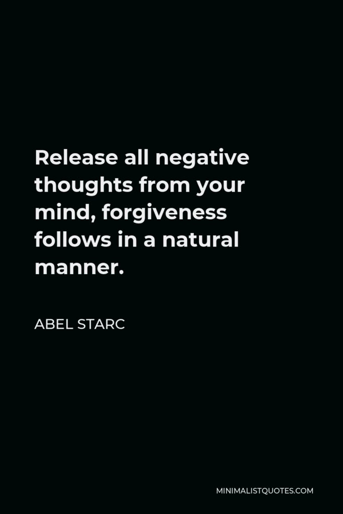 Abel Starc Quote - Release all negative thoughts from your mind, forgiveness follows in a natural manner.