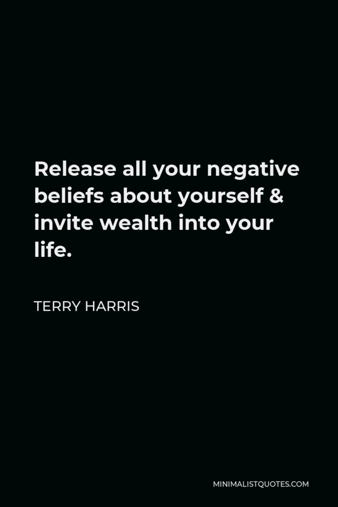 Terry Harris Quote - Release all your negative beliefs about yourself & invite wealth into your life.