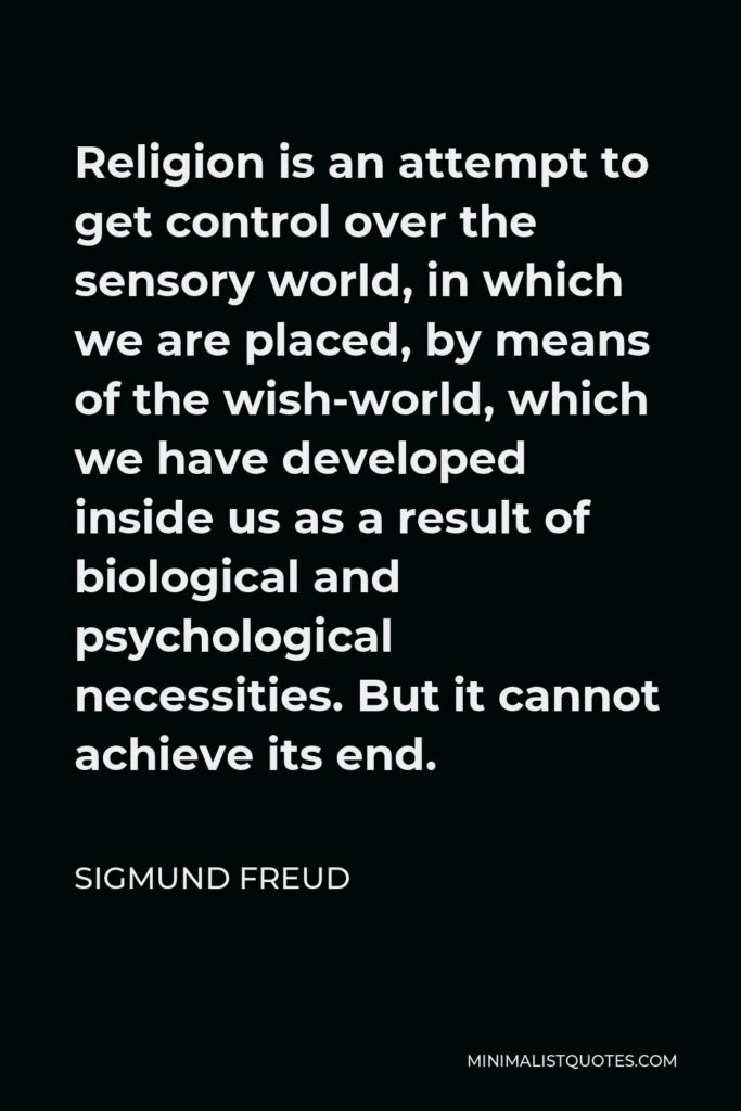 Sigmund Freud Quote - Religion is an attempt to get control over the sensory world, in which we are placed, by means of the wish-world, which we have developed inside us as a result of biological and psychological necessities. But it cannot achieve its end.