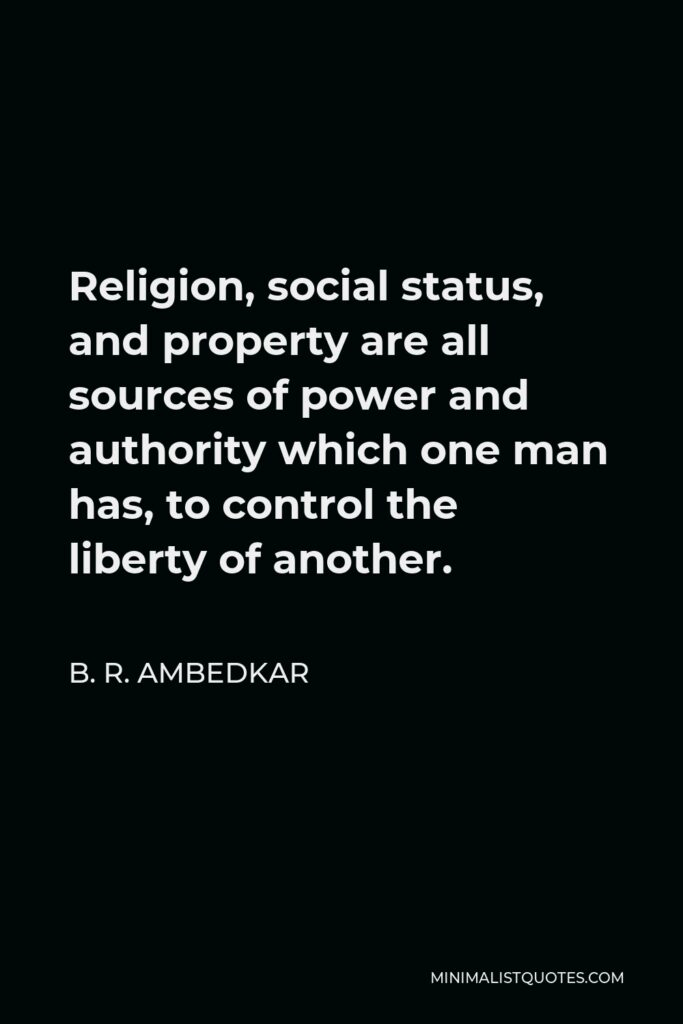 B. R. Ambedkar Quote - Religion, social status, and property are all sources of power and authority which one man has, to control the liberty of another.