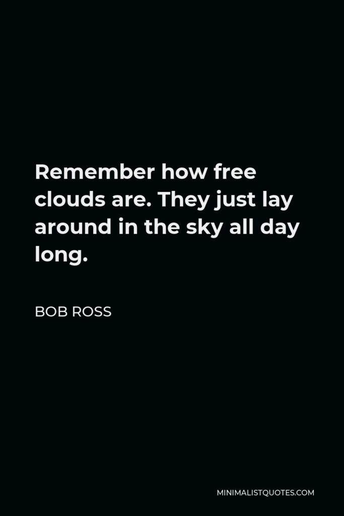 Bob Ross Quote - Remember how free clouds are. They just lay around in the sky all day long.