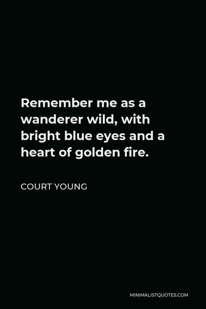 Court Young Quote - Remember me as a wanderer wild, with bright blue eyes and a heart of golden fire.