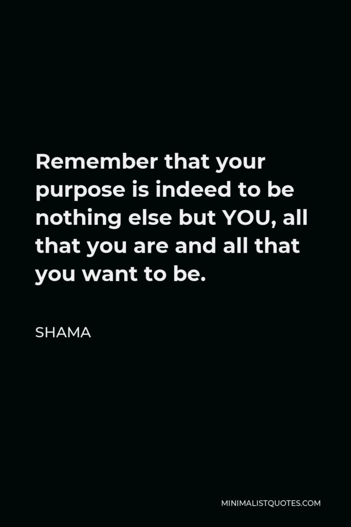 Shama Quote - Remember that your purpose is indeed to be nothing else but YOU, all that you are and all that you want to be.