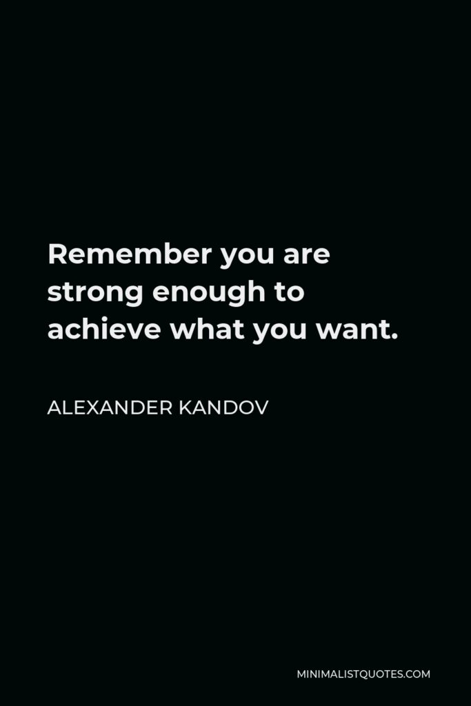 Alexander Kandov Quote - Remember you are strong enough to achieve what you want.