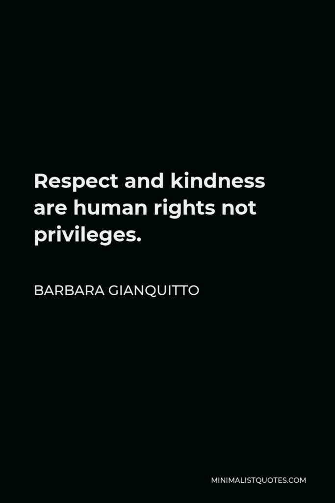 Barbara Gianquitto Quote - Respect and kindness are human rights not privileges.