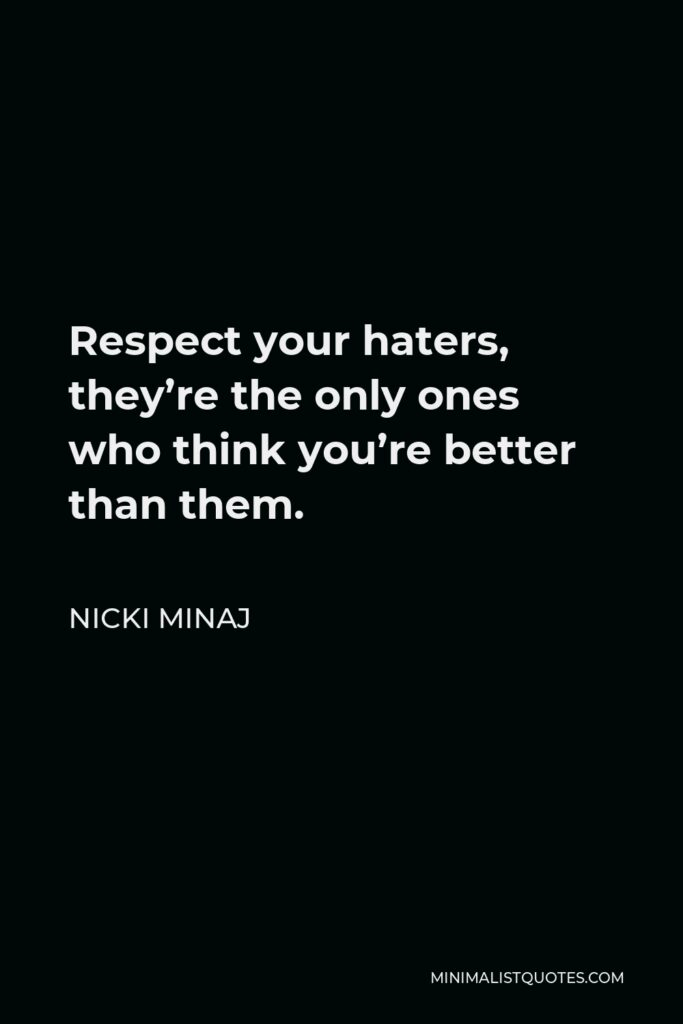 Nicki Minaj Quote - Respect your haters, they're the only ones who think you're better than them.