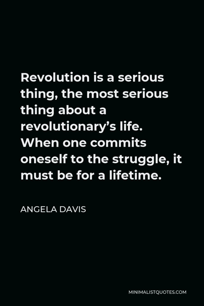 Angela Davis Quote - Revolution is a serious thing, the most serious thing about a revolutionary's life. When one commits oneself to the struggle, it must be for a lifetime.