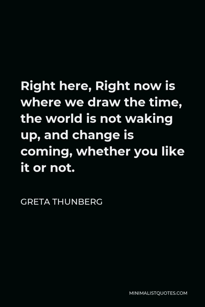 Greta Thunberg Quote - Right here, Right now is where we draw the time, the world is not waking up, and change is coming, whether you like it or not.