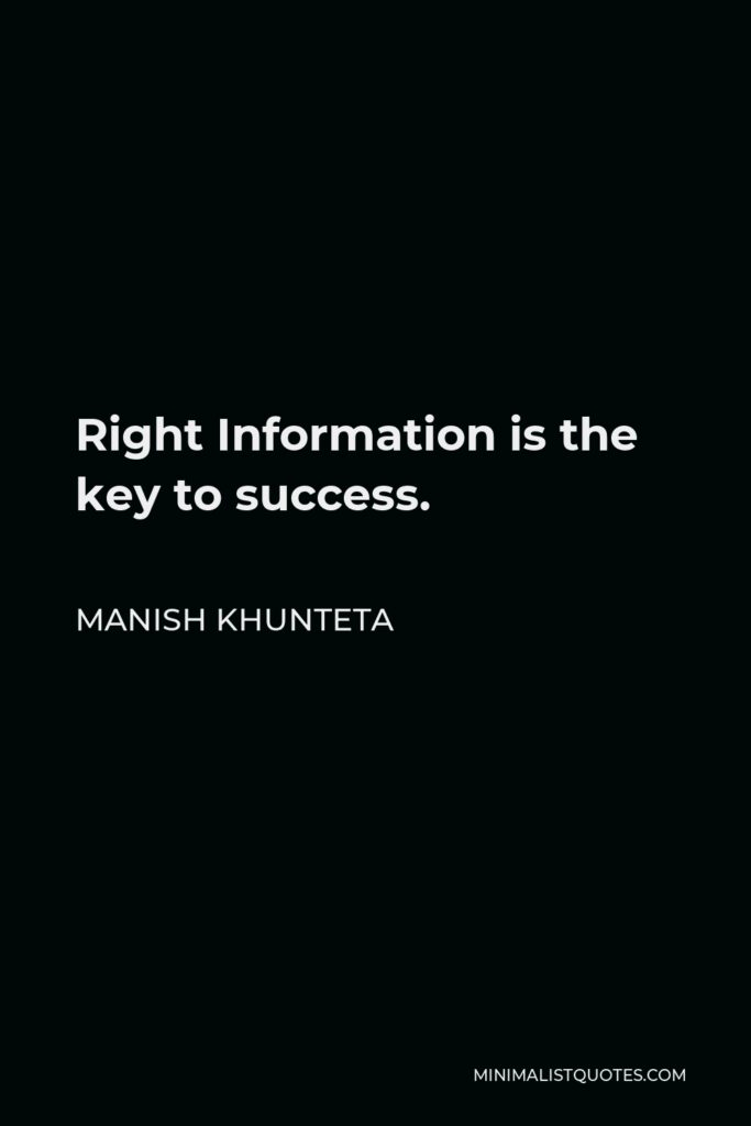 Manish Khunteta Quote - Right Information is the key to success.