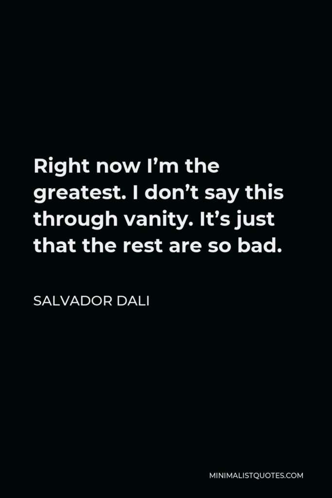 Salvador Dali Quote - Right now I'm the greatest. I don't say this through vanity. It's just that the rest are so bad.