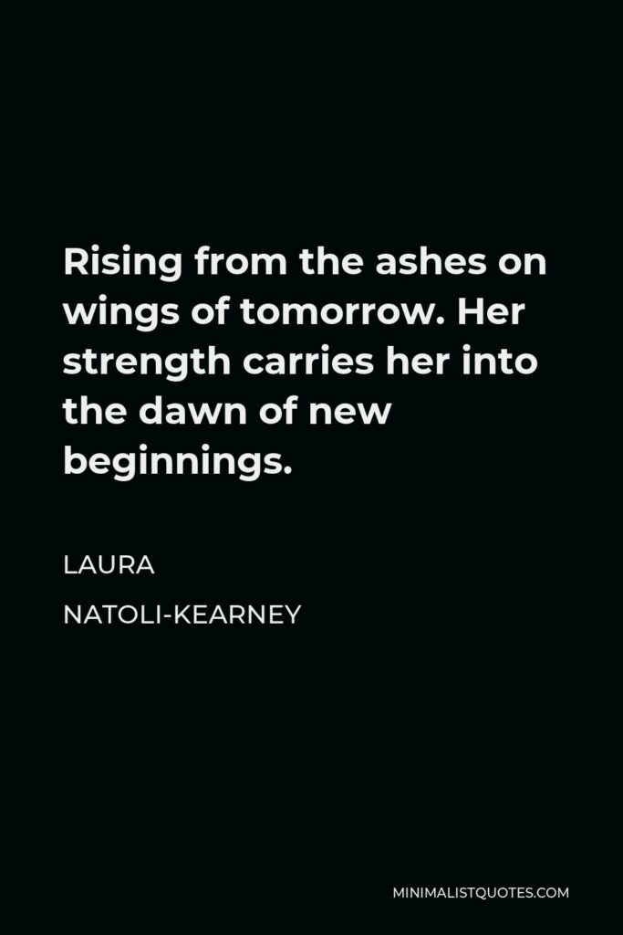 Laura Natoli-Kearney Quote - Rising from the ashes on wings of tomorrow. Her strength carries her into the dawn of new beginnings.